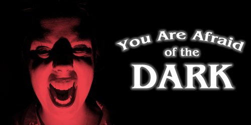 You Are Afraid of the Dark